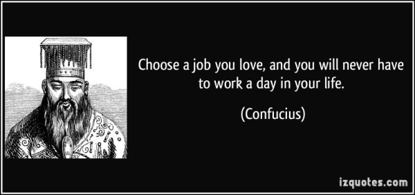 quote-choose-a-job-you-love-and-you-will-never-have-to-work-a-day-in-your-life-confucius-40949